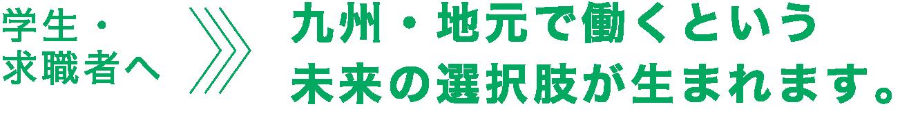 学生・求職者へ>九州・地元で働くという未来の選択肢が生まれます。