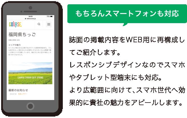 もちろんスマートフォンにも対応。誌面の掲載内容をWEB用に再構成してご紹介します。 レスポンシブデザインなのでスマホやタブレット型端末にも対応。 より広範囲に向けて、スマホ世代へ効果的に貴社の魅力をアピールします。